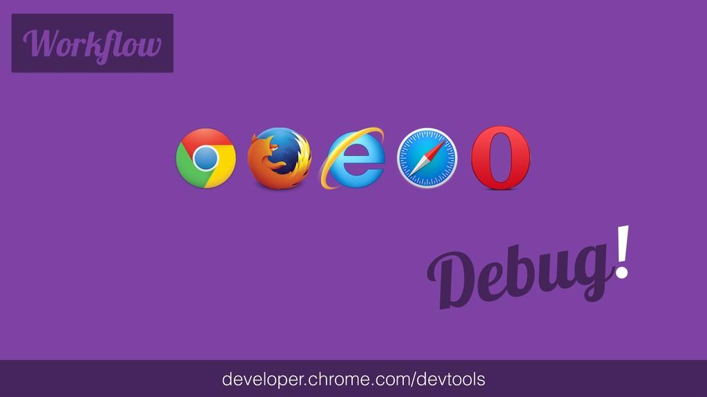 Workflow developer.chrome.com/devtools Debug!