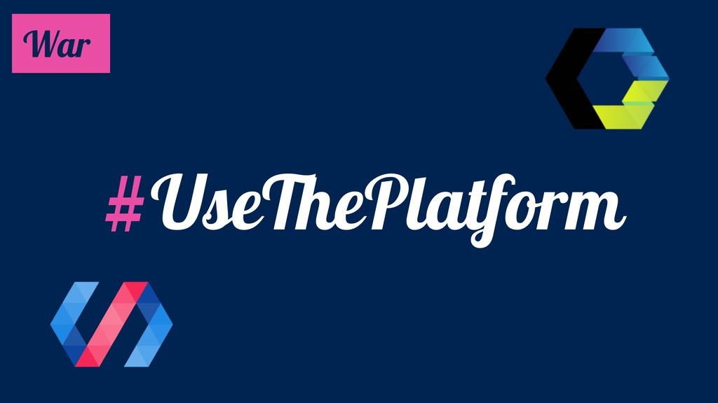#UseThePlatform War