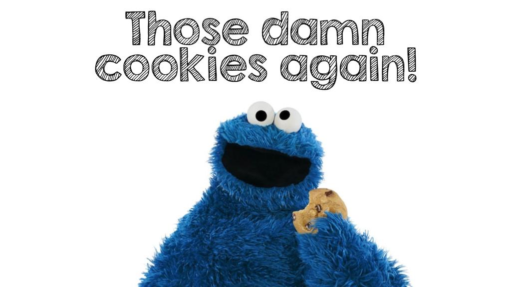 Those damn cookies again!