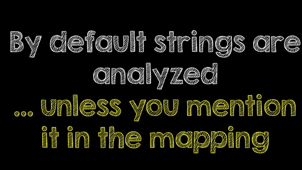 By default strings are analyzed … unless you me...