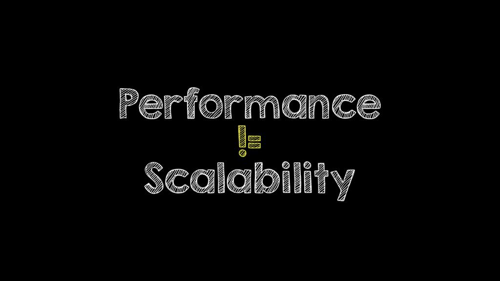 Performance != Scalability