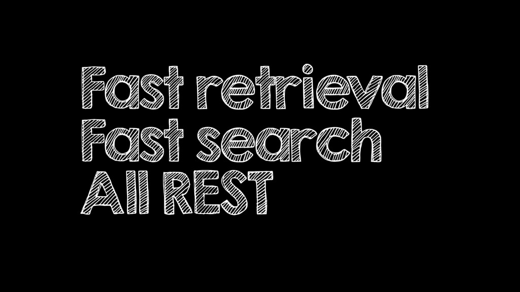 Fast retrieval Fast search All REST