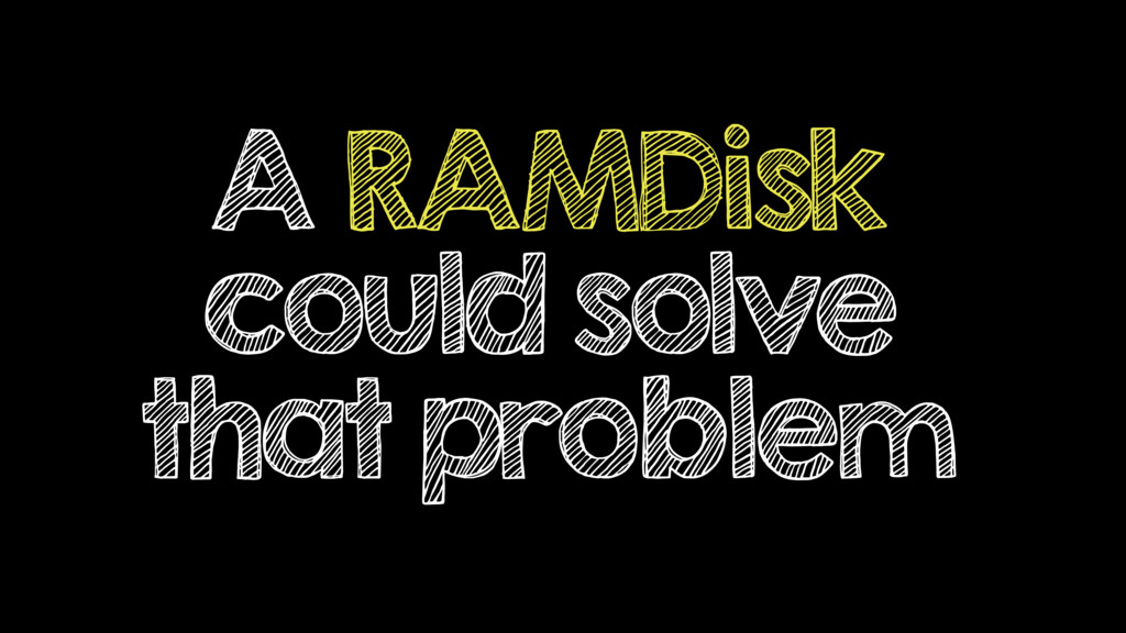 A RAMDisk could solve that problem