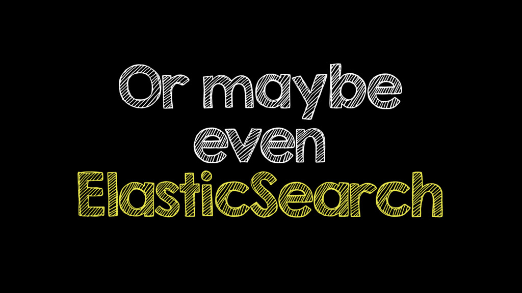 Or maybe even ElasticSearch