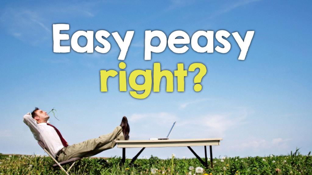 Easy peasy right?