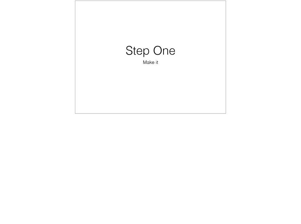 Step One Make it