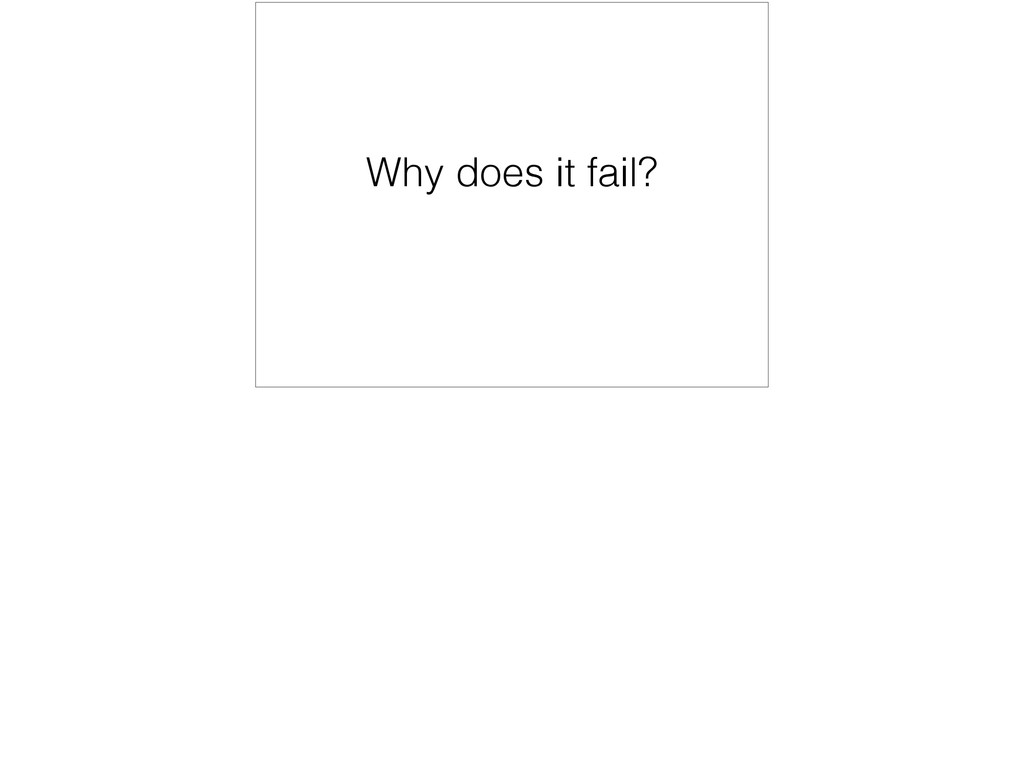 Why does it fail?