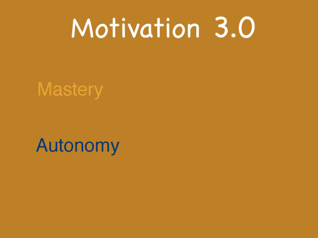 Motivation 3.0 Mastery Autonomy