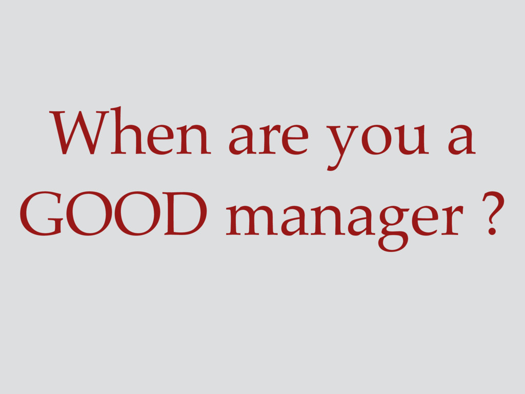 When are you a GOOD manager ?