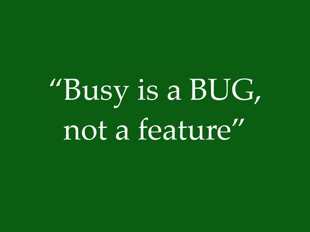 """Busy is a BUG, not a feature"""