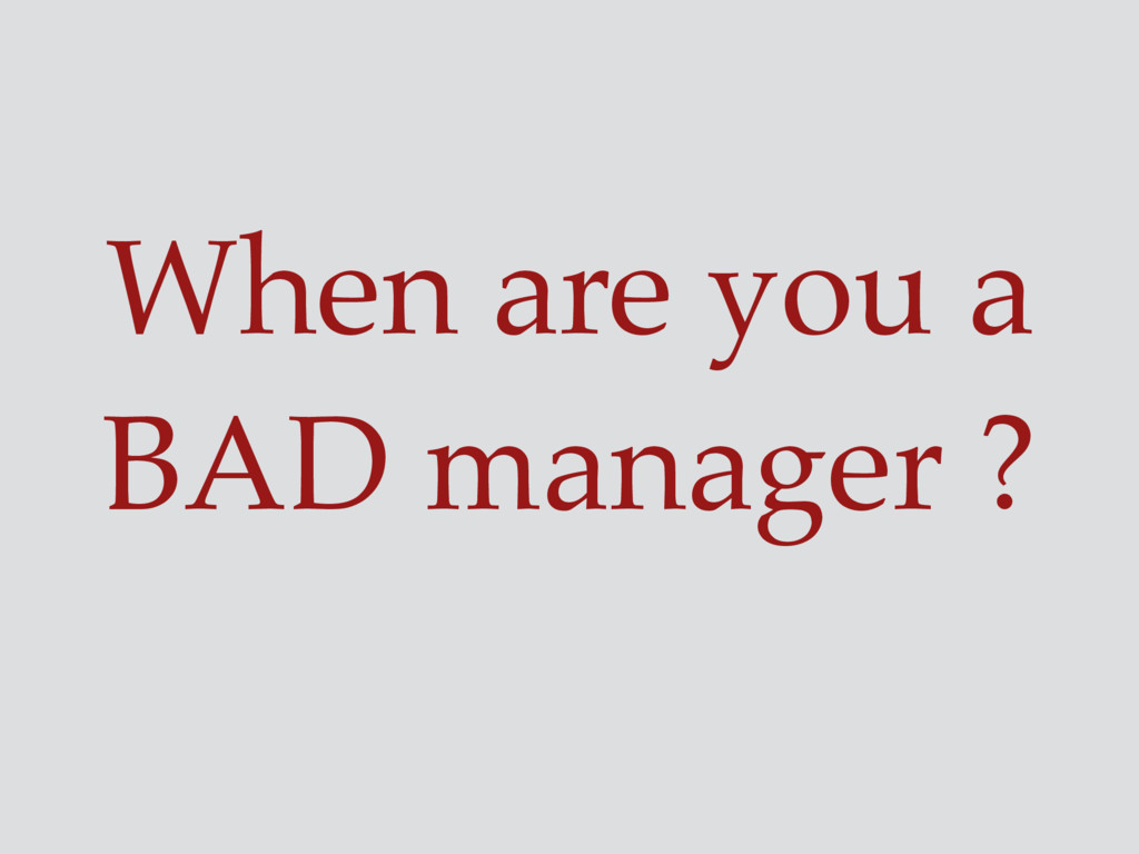 When are you a BAD manager ?