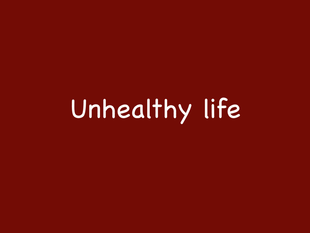 Unhealthy life