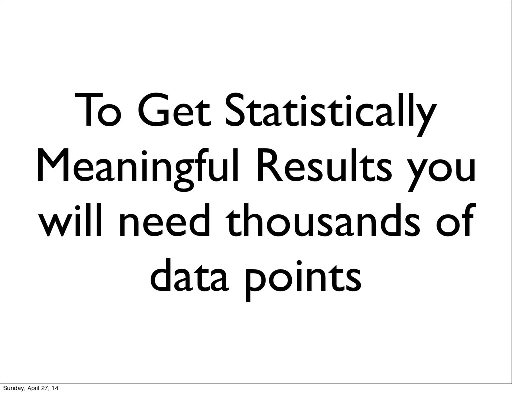 To Get Statistically Meaningful Results you wil...