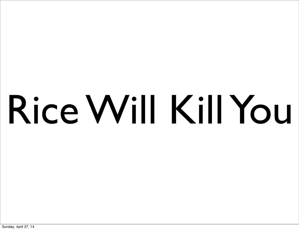 Rice Will Kill You Sunday, April 27, 14