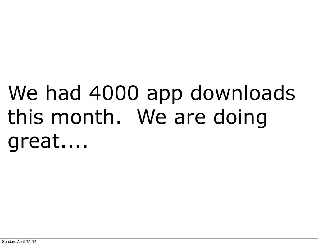 We had 4000 app downloads this month. We are do...