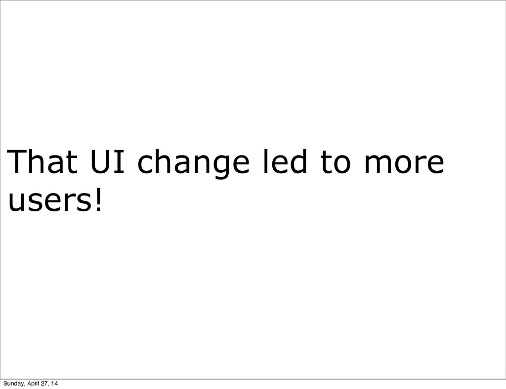 That UI change led to more users! Sunday, April...