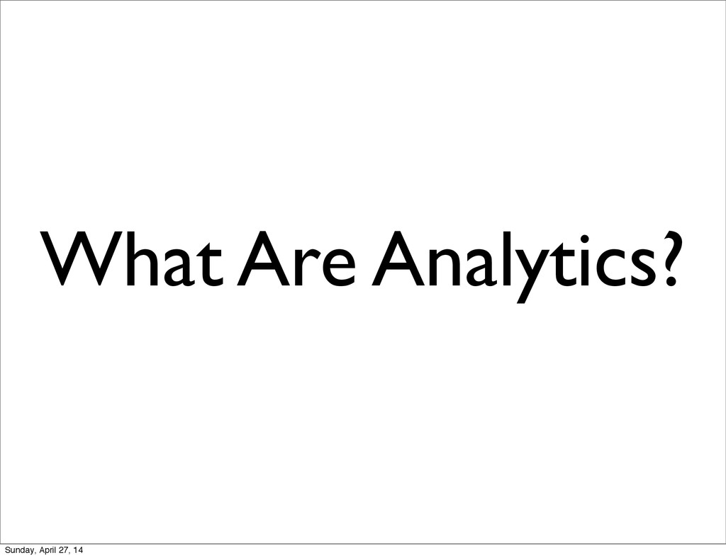 What Are Analytics? Sunday, April 27, 14