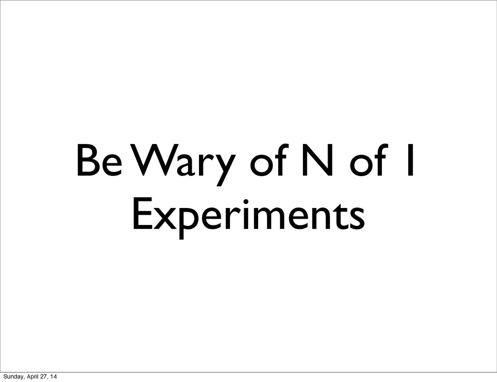 Be Wary of N of 1 Experiments Sunday, April 27,...