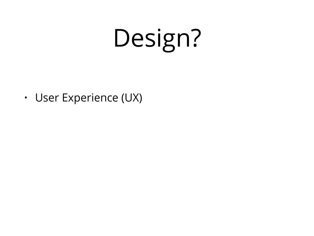 Design? • User Experience (UX)