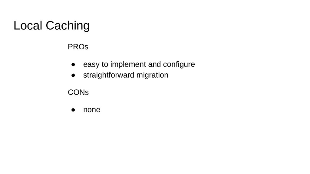 Local Caching PROs ● easy to implement and conf...
