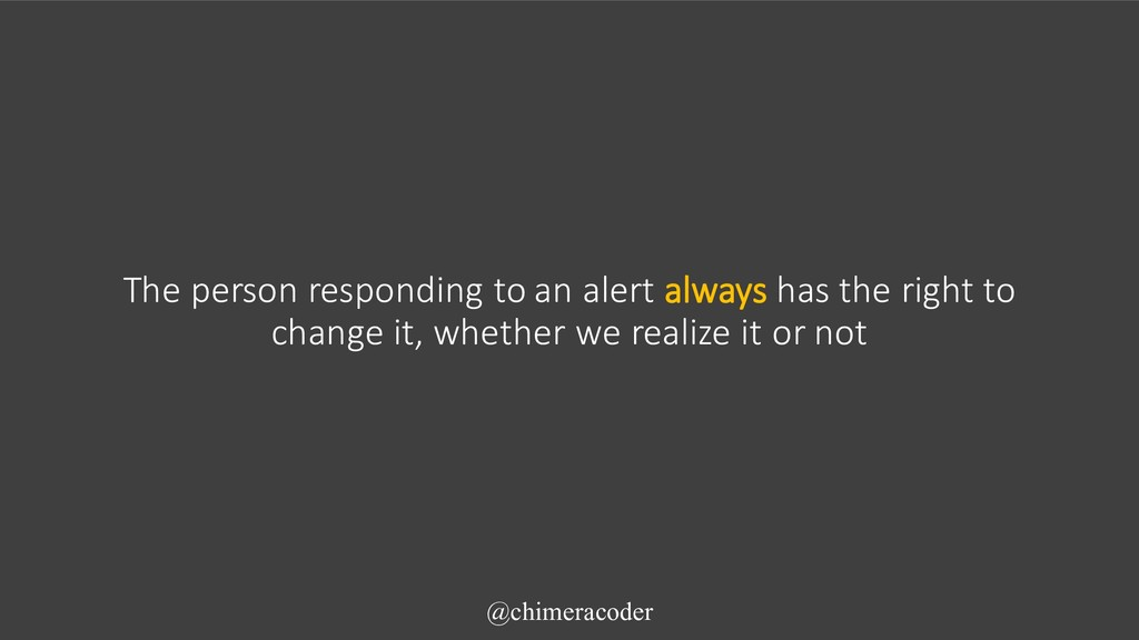 The person responding to an alert always has th...