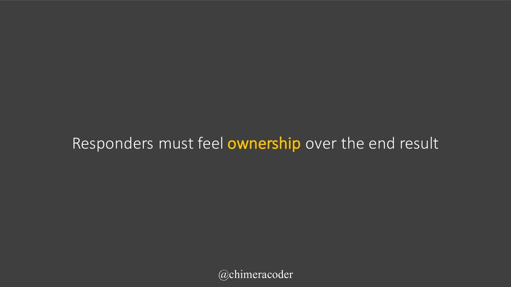Responders must feel ownership over the end res...