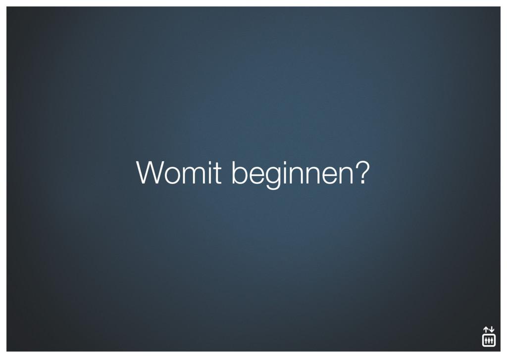 Womit beginnen?