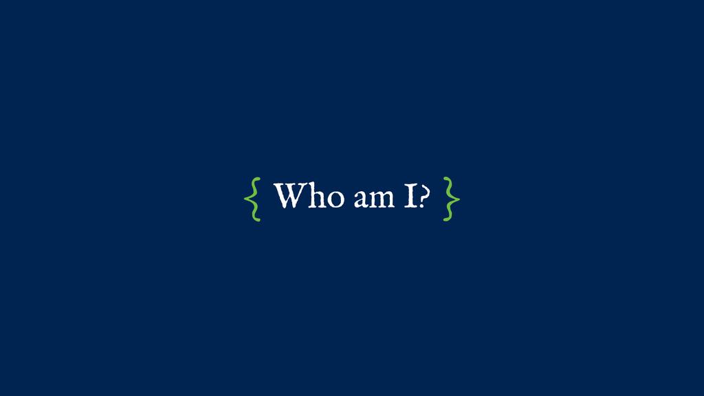 Who am I? { }