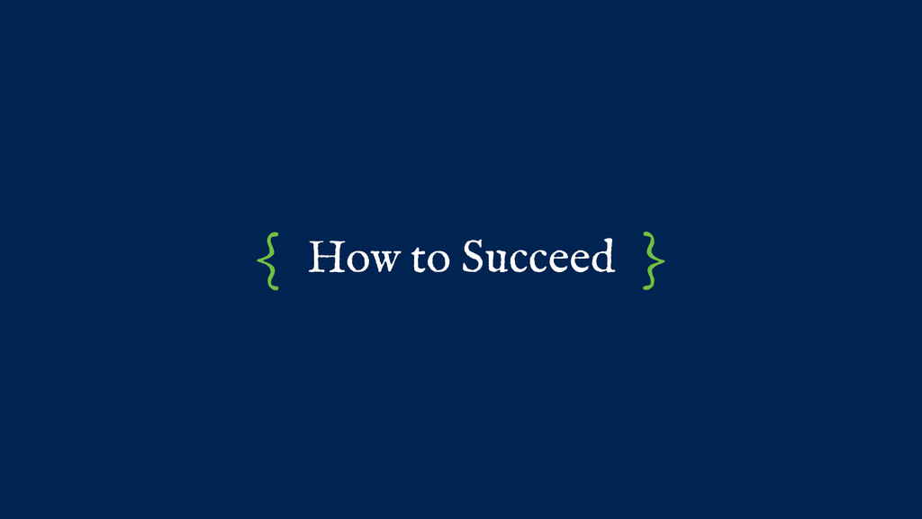 How to Succeed { }