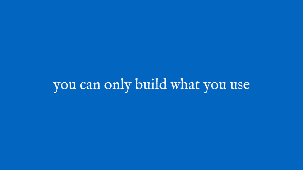 you can only build what you use