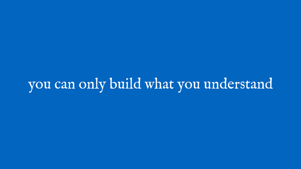 you can only build what you understand