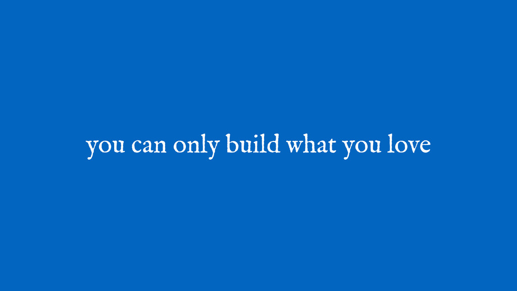 you can only build what you love