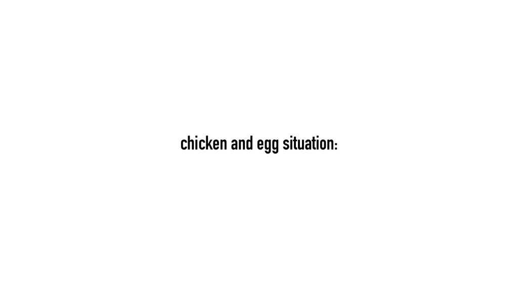 chicken and egg situation: