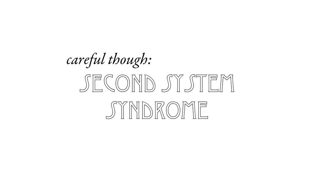 second system syndrome careful though: