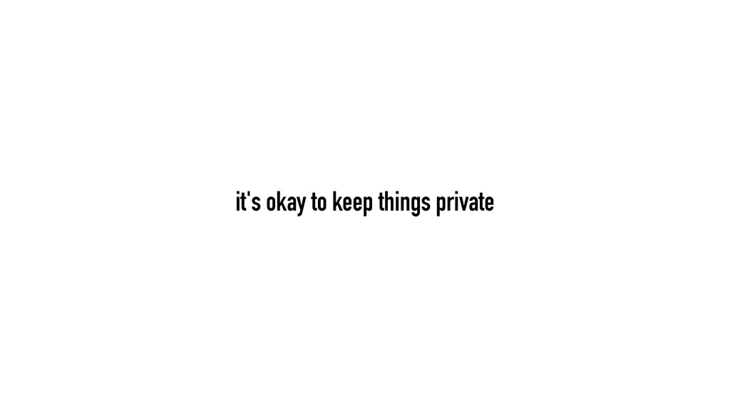it's okay to keep things private