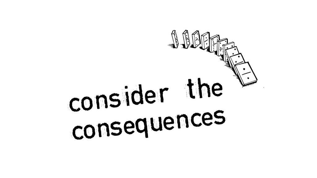 consider the consequences