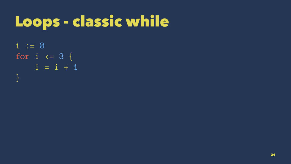 Loops - classic while i := 0 for i <= 3 { i = i...