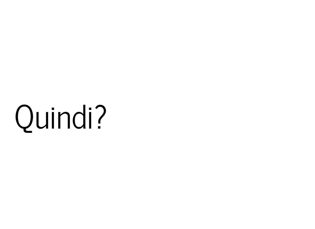 Quindi?