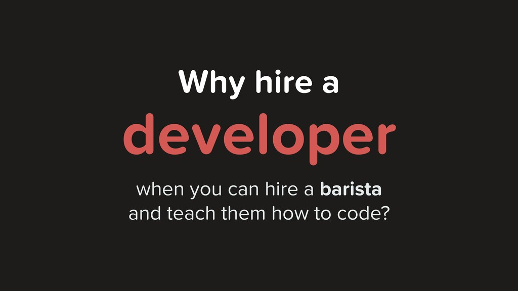 Why hire a developer when you can hire a barist...