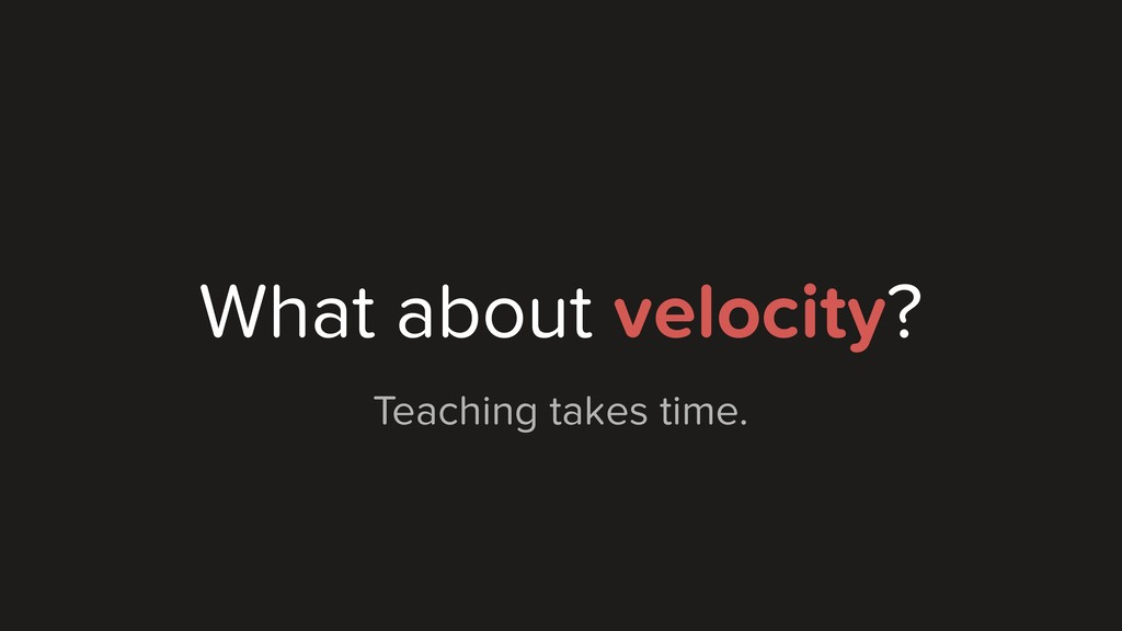 What about velocity? Teaching takes time.