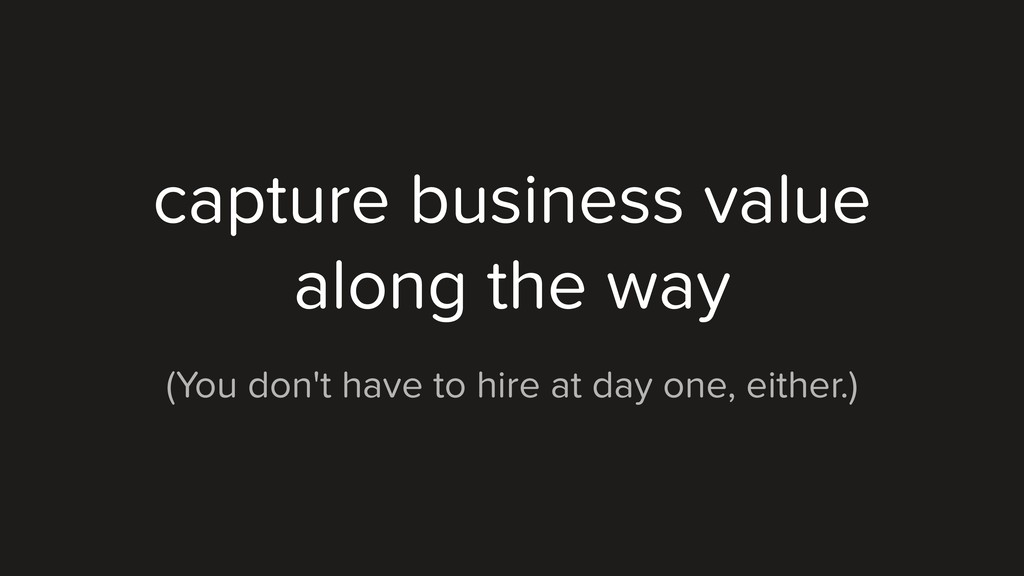 capture business value along the way (You don't...