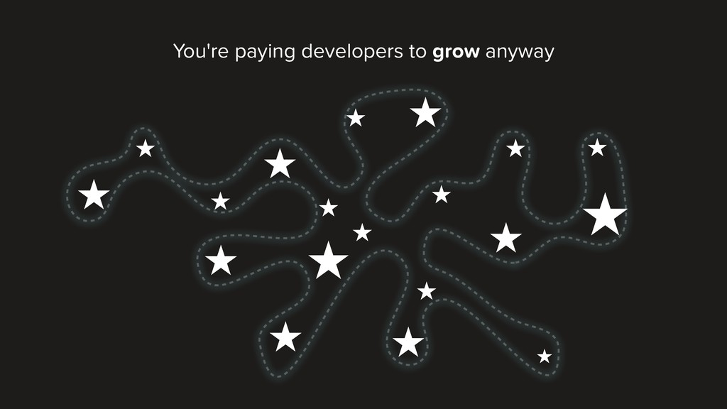 You're paying developers to grow anyway