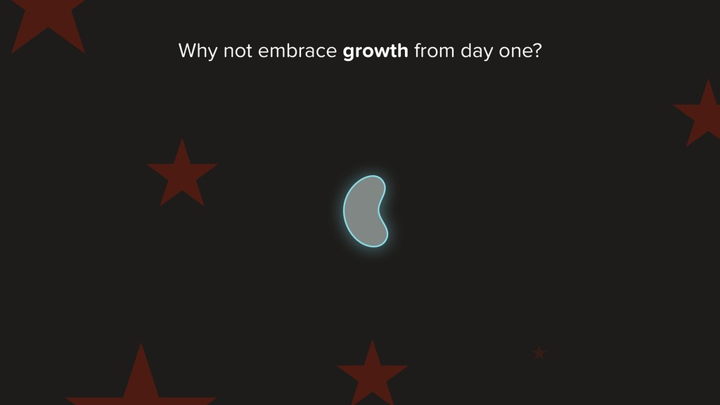 Why not embrace growth from day one?