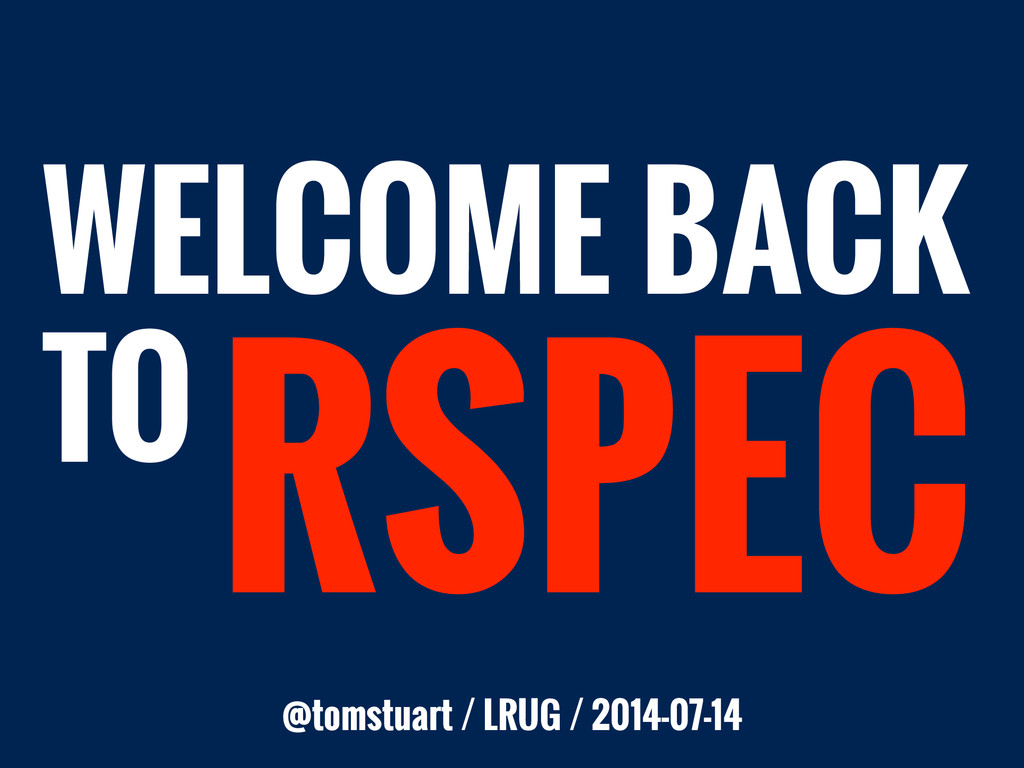 RSPEC TO WELCOME BACK @tomstuart / LRUG / 2014-...