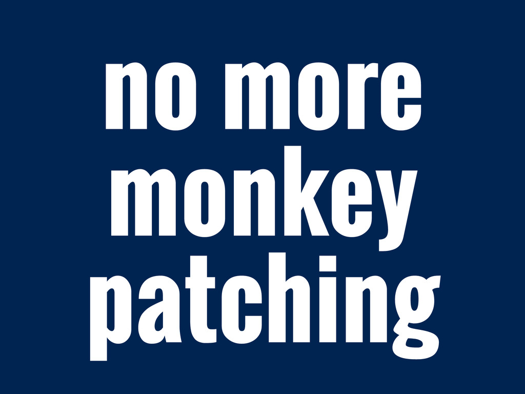 no more monkey patching