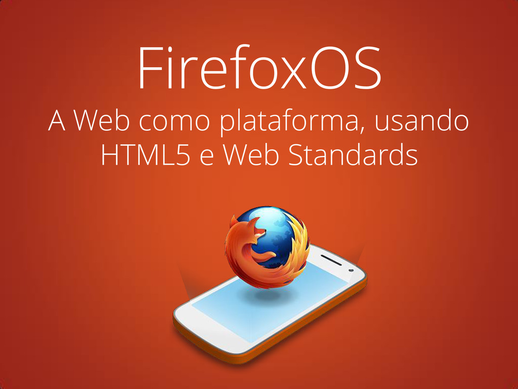 FirefoxOS A Web como plataforma, usando HTML5 e...