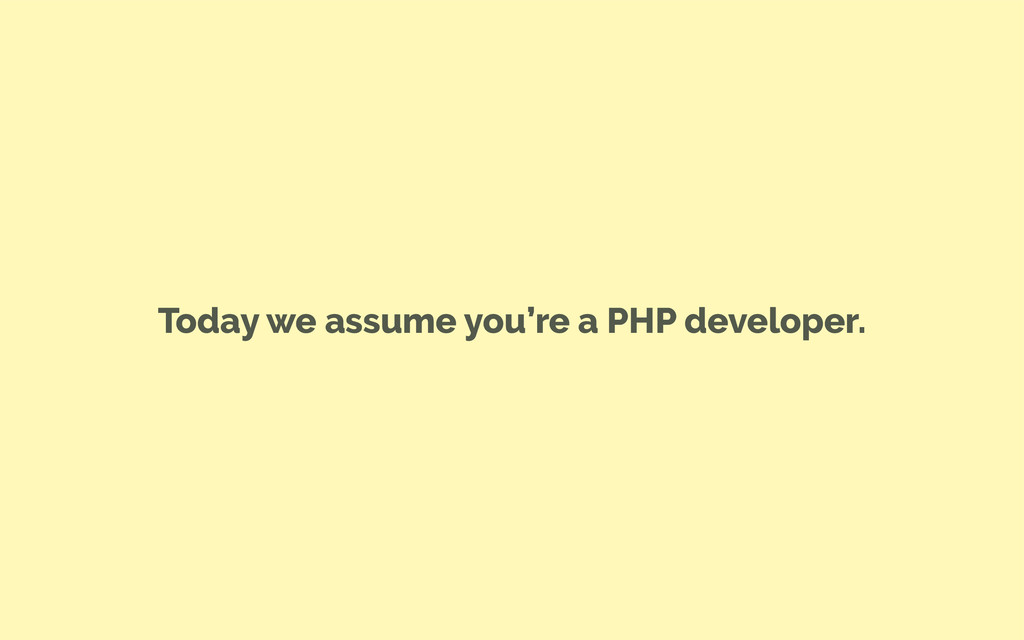 Today we assume you're a PHP developer.