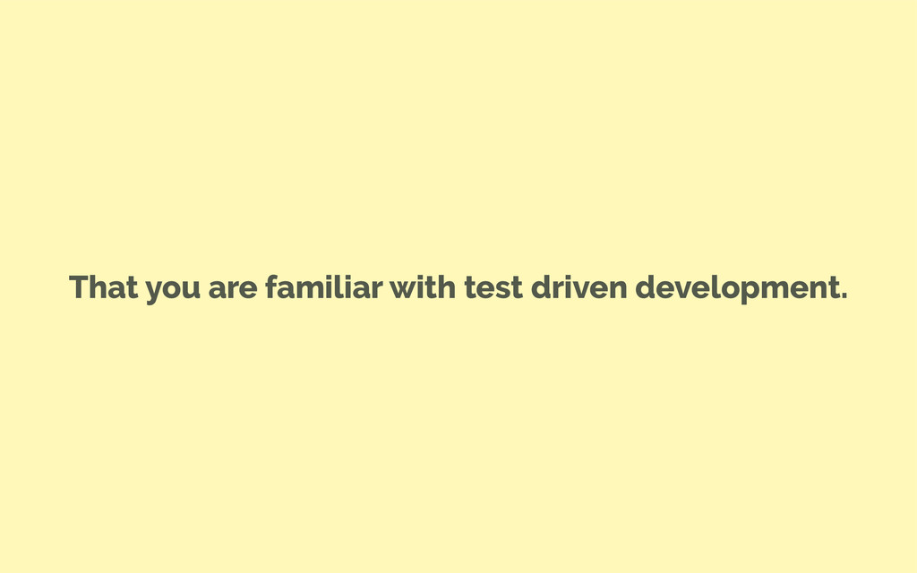 That you are familiar with test driven developm...