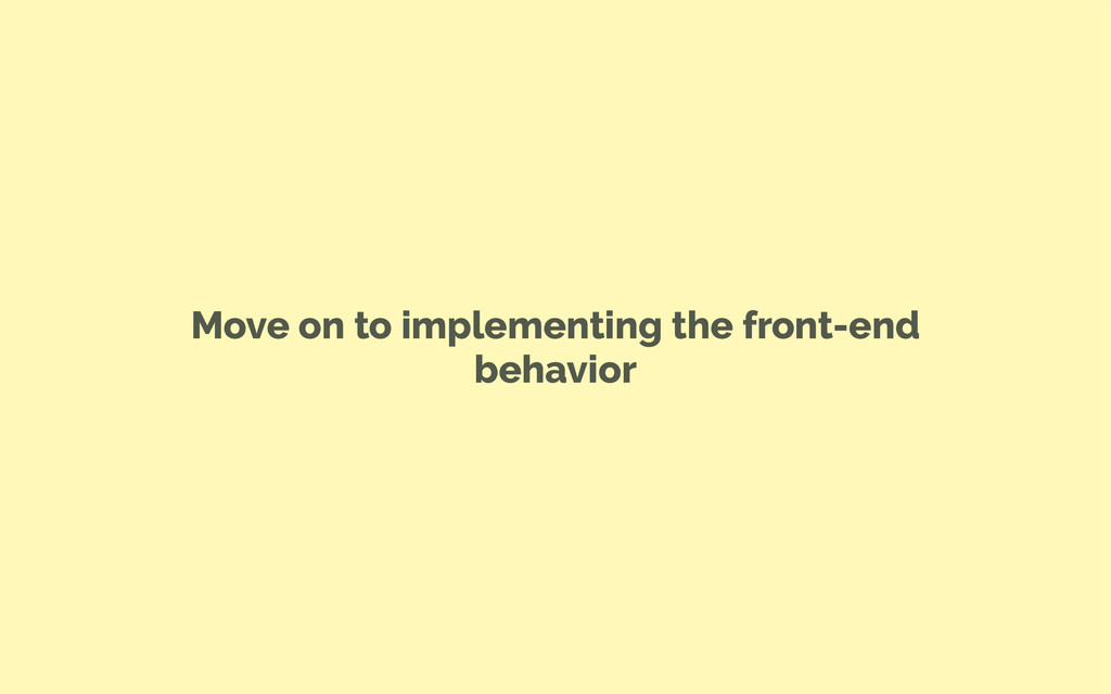 Move on to implementing the front-end behavior
