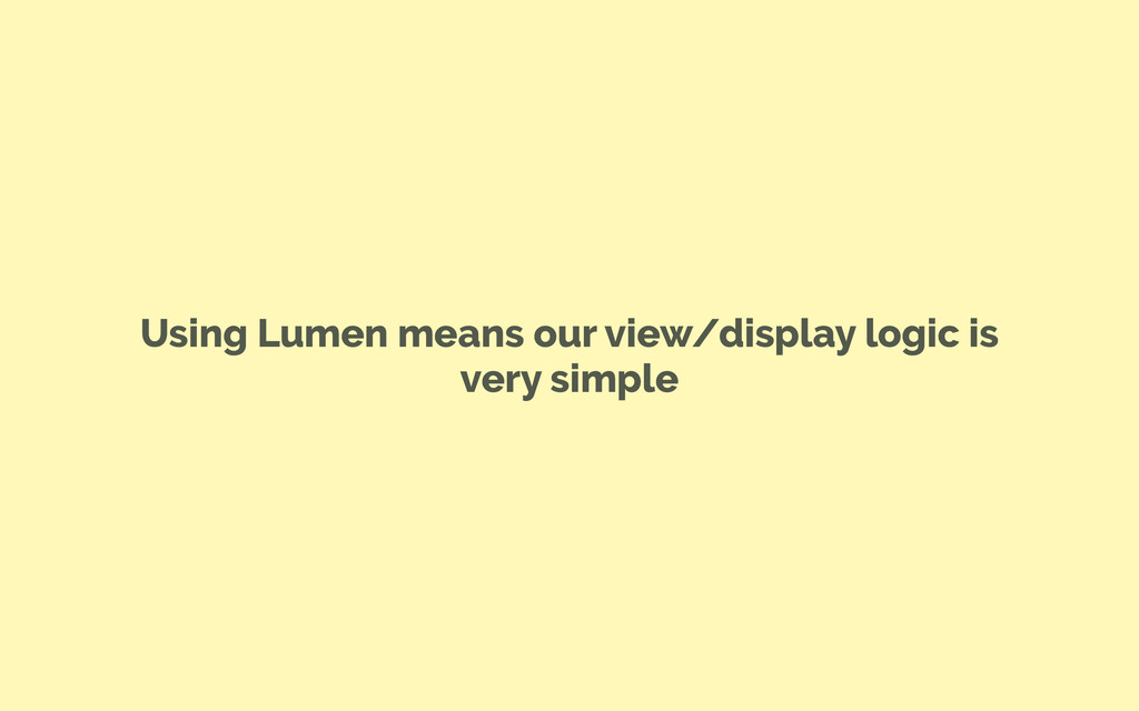 Using Lumen means our view/display logic is ver...